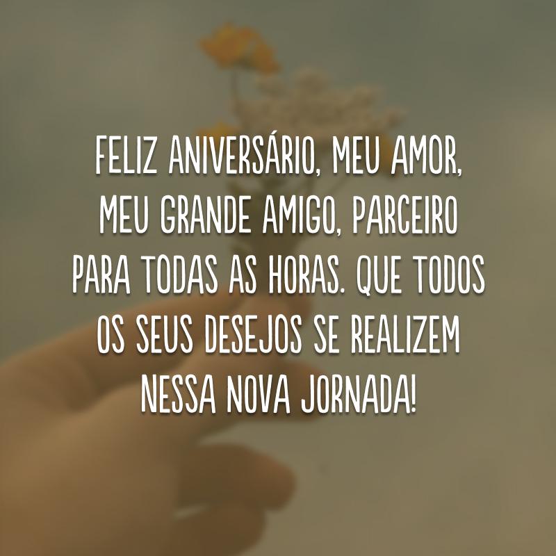 Feliz aniversário, meu amor, meu grande amigo, parceiro para todas as horas. Que todos os seus desejos se realizem nessa nova jornada!