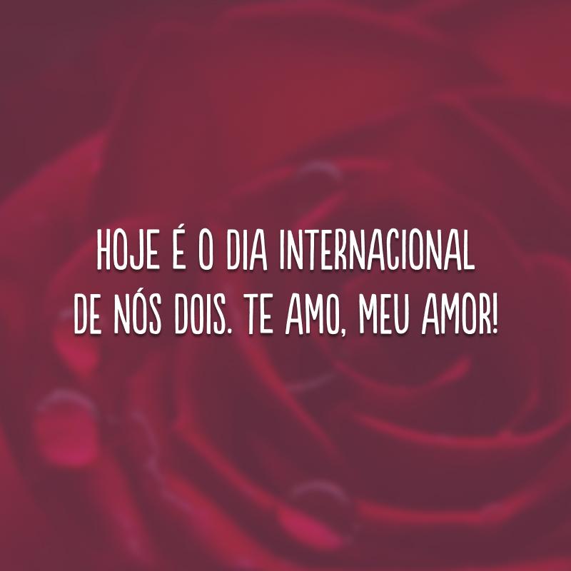 Hoje é o dia internacional de nós dois. Te amo, meu amor!