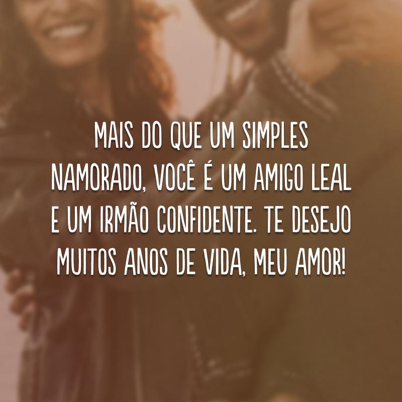 Mais do que um simples namorado, você é um amigo leal e um irmão confidente. Te desejo muitos anos de vida, meu amor!