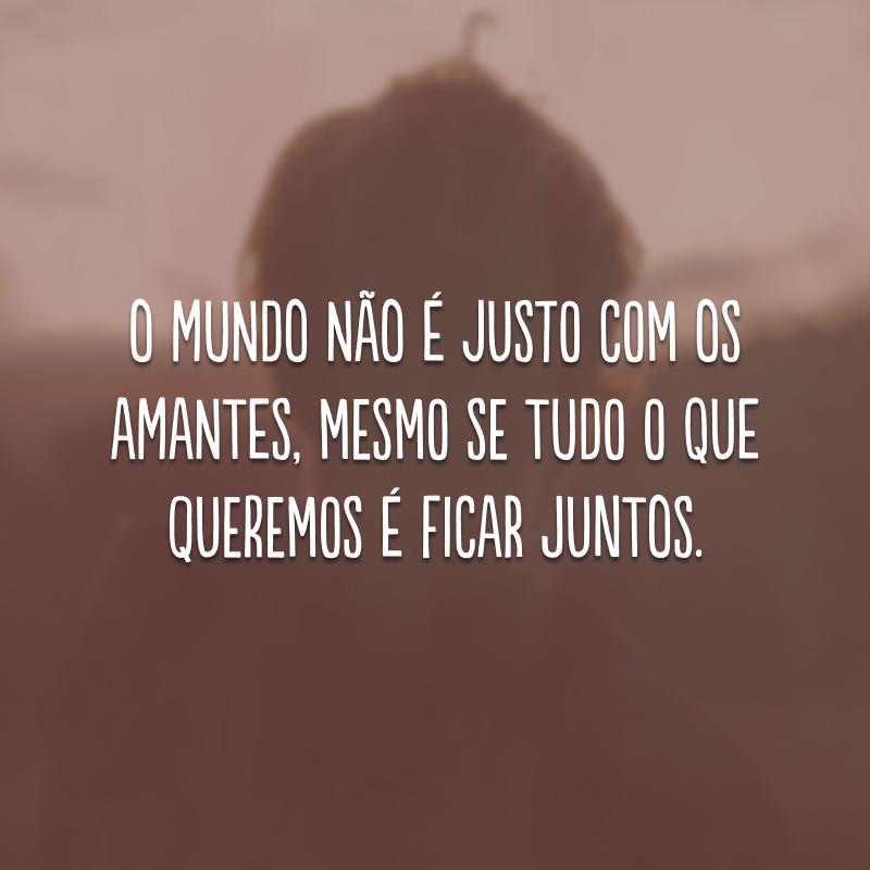 O mundo não é justo com os amantes, mesmo se tudo que queremos é ficar juntos.