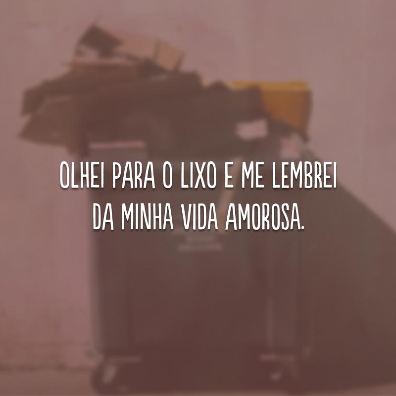 Olhei para o lixo e me lembrei da minha vida amorosa.