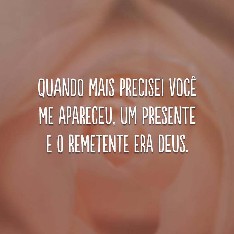 Quando mais precisei você me apareceu, um presente e o remetente era Deus.