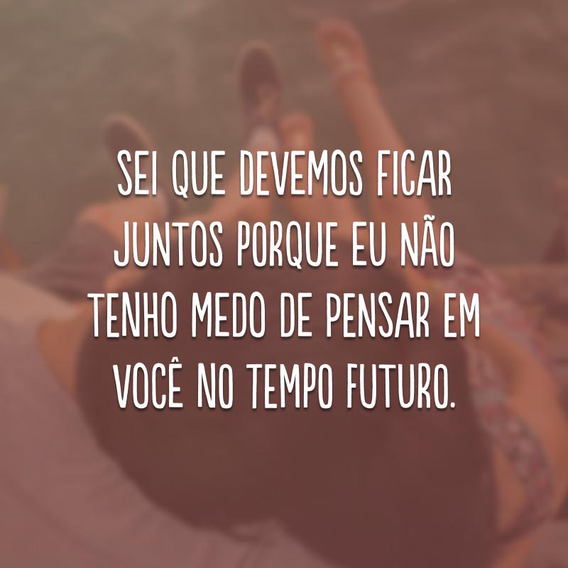 Sei que devemos ficar juntos porque eu não tenho medo de pensar em você no tempo futuro.