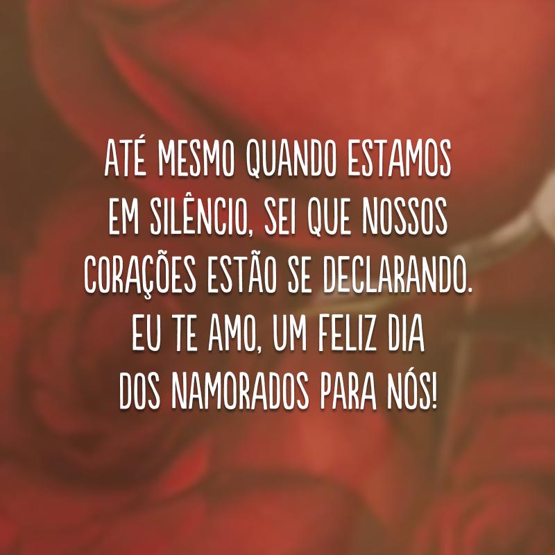 Até mesmo quando estamos em silêncio, sei que nossos corações estão se declarando. Eu te amo, um Feliz Dia dos Namorados para nós!
