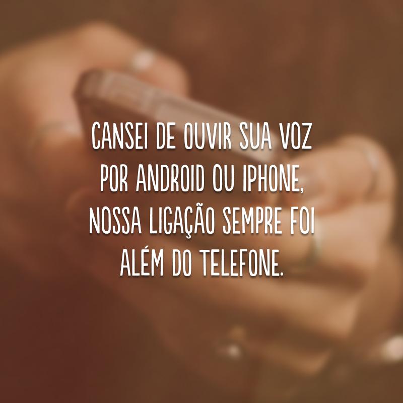 Cansei de ouvir sua voz por Android ou iPhone, nossa ligação sempre foi além do telefone.