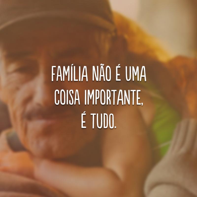 Família não é uma coisa importante, é TUDO.