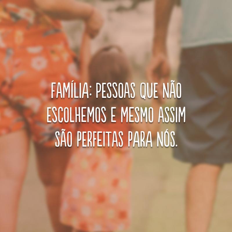 Família: pessoas que não escolhemos e mesmo assim são perfeitas para nós.