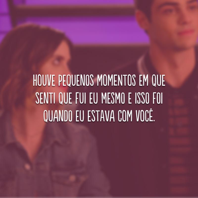Houve pequenos momentos em que senti que fui eu mesmo e isso foi quando eu estava com você.