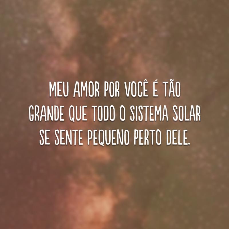 Meu amor por você é tão grande que todo o sistema solar se sente pequeno perto dele.