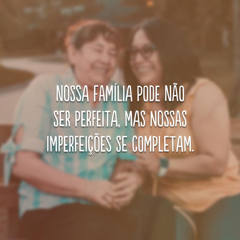 Nossa família pode não ser perfeita, mas nossas imperfeições se completam.