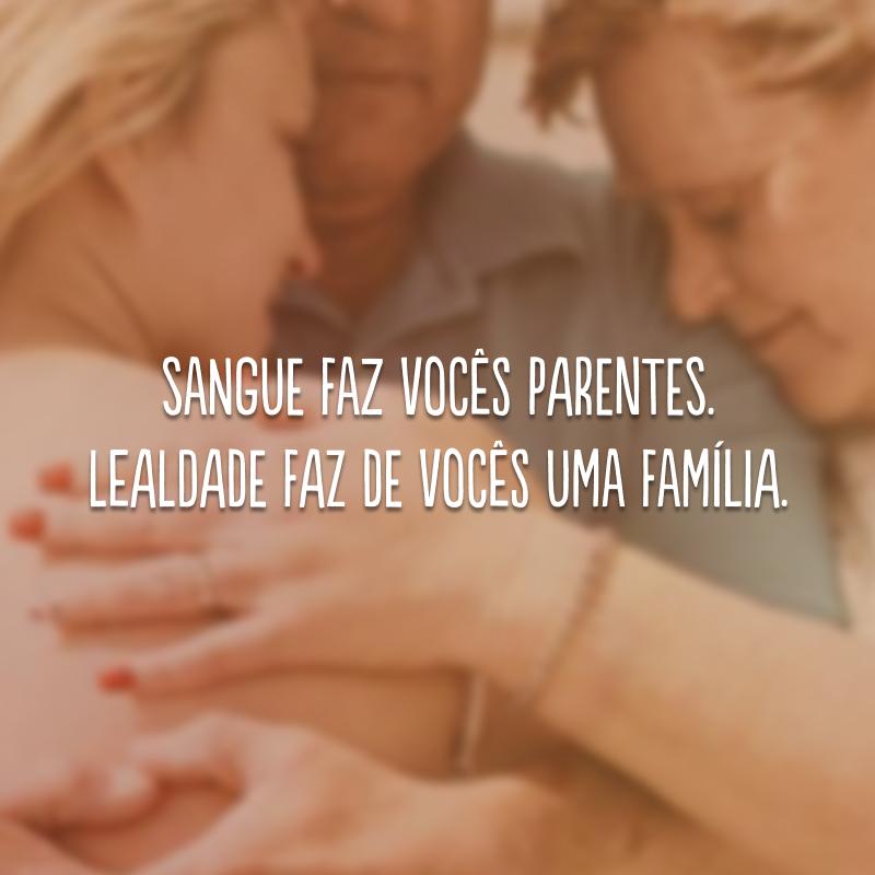 Sangue faz vocês parentes. Lealdade faz de vocês uma família.