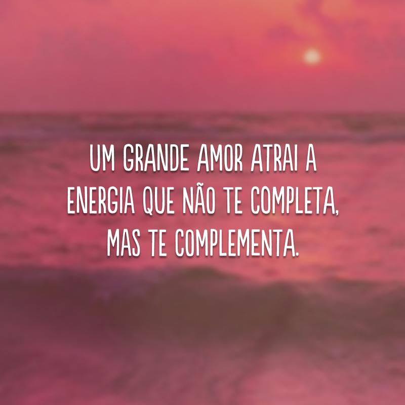 Um grande amor atrai a energia que não te completa, mas te complementa.