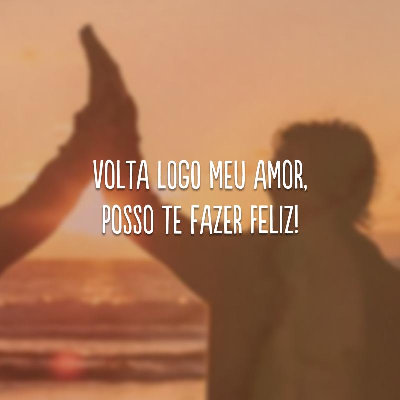 Volta logo meu amor, posso te fazer feliz!