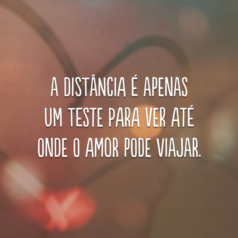 A distância é apenas um teste para ver até onde o amor pode viajar.