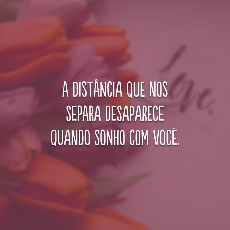 A distância que nos separa desaparece quando sonho com você.