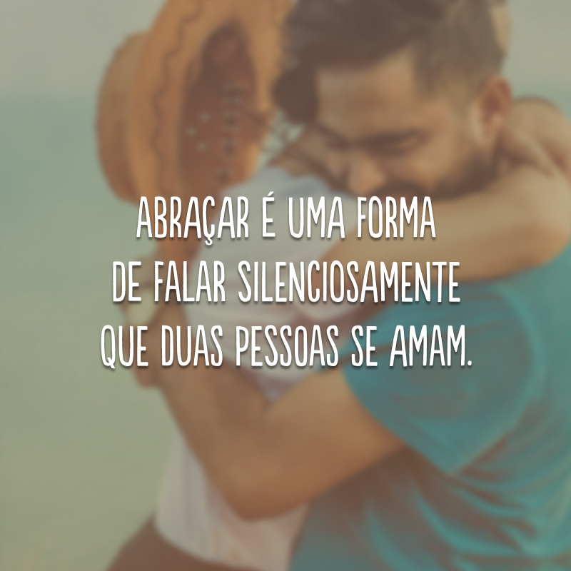 Abraçar é uma forma de falar silenciosamente que duas pessoas se amam.