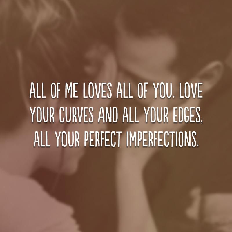All of me loves all of you. Love your curves and all your edges, all your perfect imperfections. (Tudo de mim ama tudo de você, amo as suas curvas e seus contornos, todas as suas imperfeições perfeitas.)