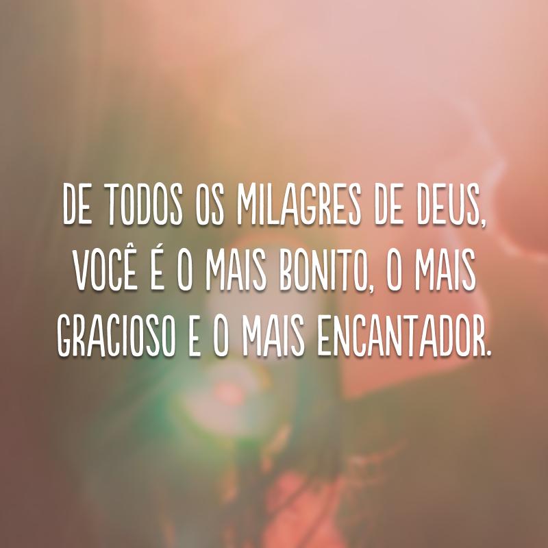 De todos os milagres de Deus, você é o mais bonito, o mais gracioso e o mais encantador.