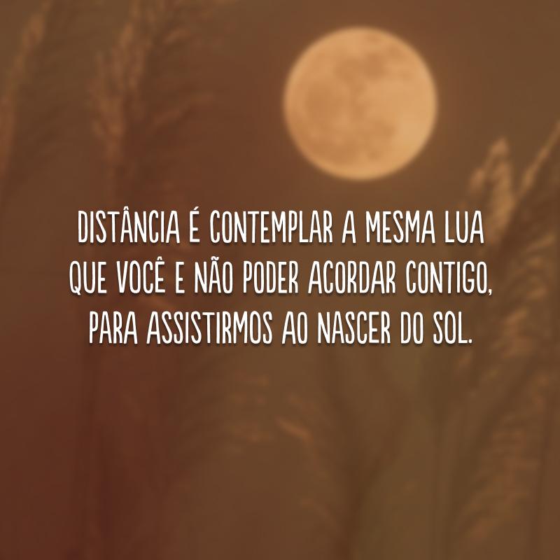 Distância é contemplar a mesma lua que você e não poder acordar contigo, para assistirmos ao nascer do sol.