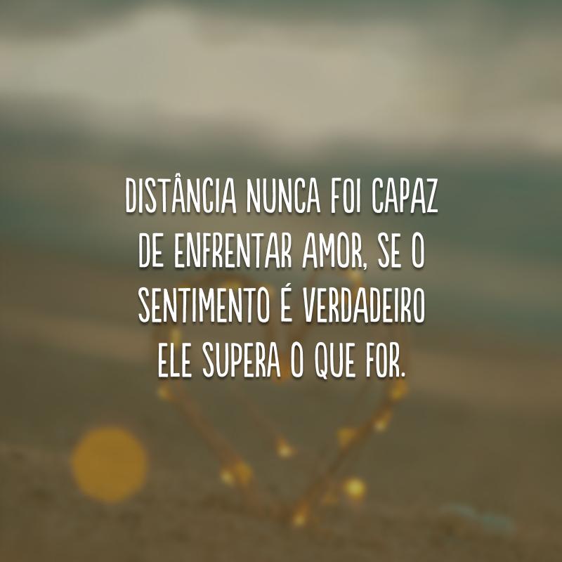 Distância nunca foi capaz de enfrentar amor, se o sentimento é verdadeiro ele supera o que for.