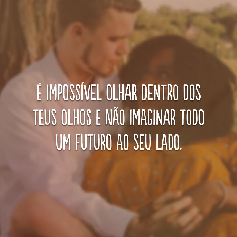 É impossível olhar dentro dos teus olhos e não imaginar todo um futuro ao seu lado.