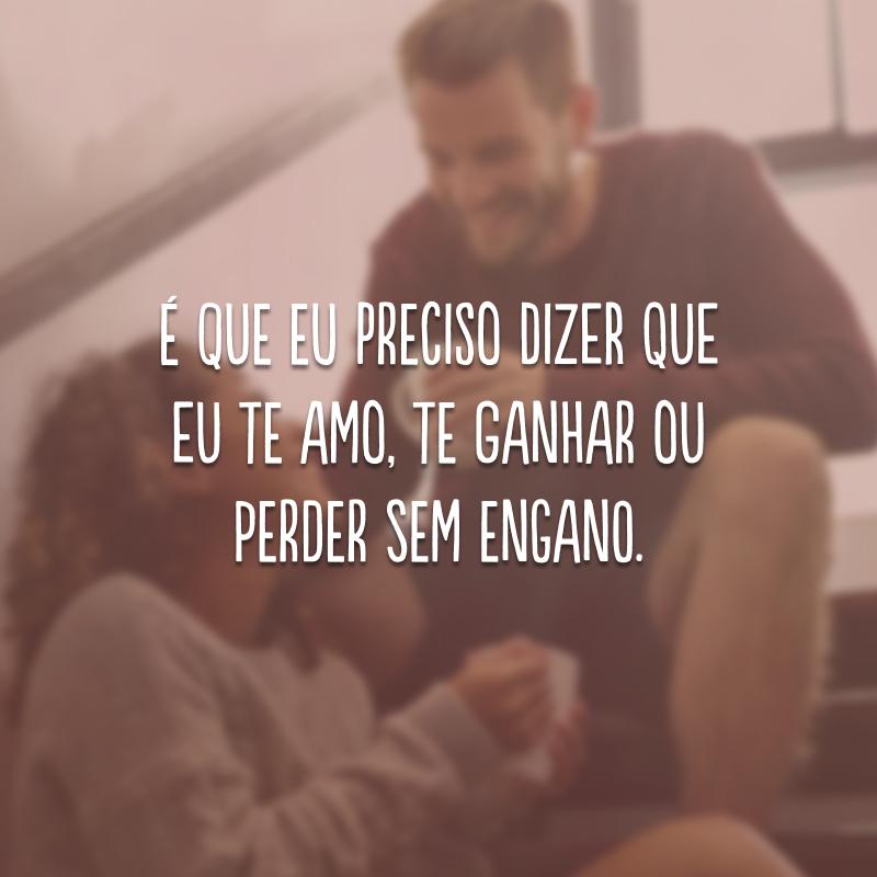 É que eu preciso dizer que eu te amo, te ganhar ou perder sem engano.
