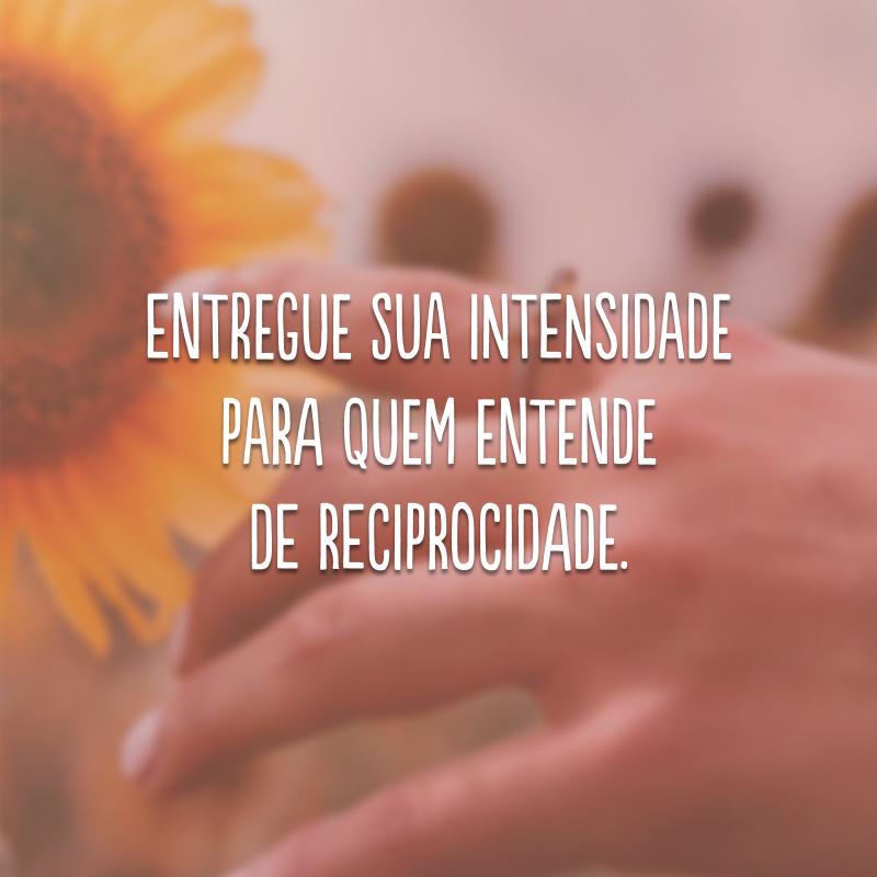Entregue sua intensidade para quem entende de reciprocidade.