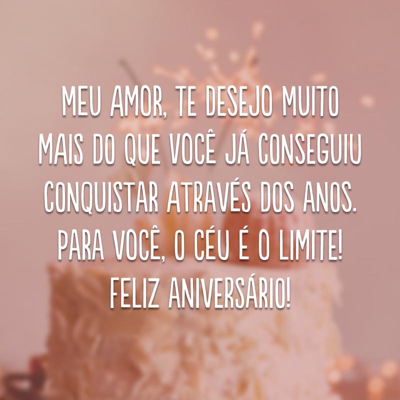 Meu amor, te desejo muito mais do que você já conseguiu conquistar através dos anos. Para você, o céu é o limite! Feliz aniversário!