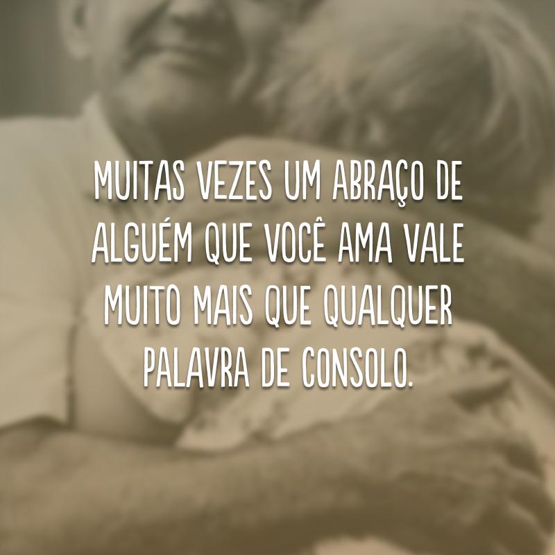 Muitas vezes um abraço de alguém que você ama vale muito mais que qualquer palavra de consolo.