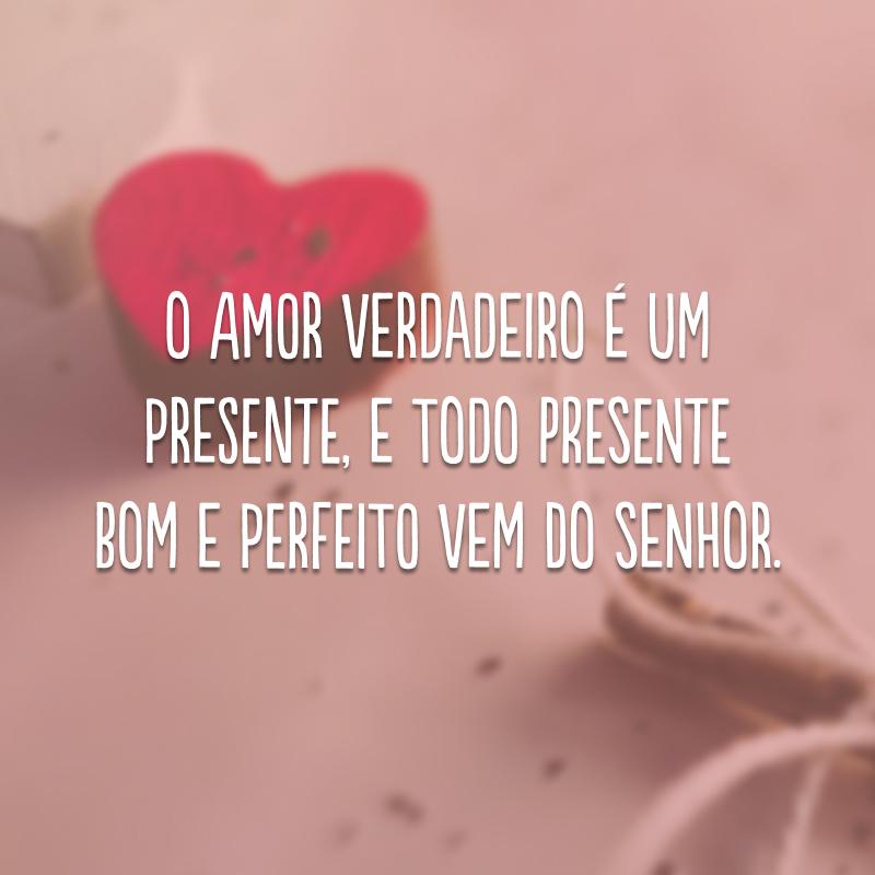 O amor verdadeiro é um presente, e todo presente bom e perfeito vem do Senhor.