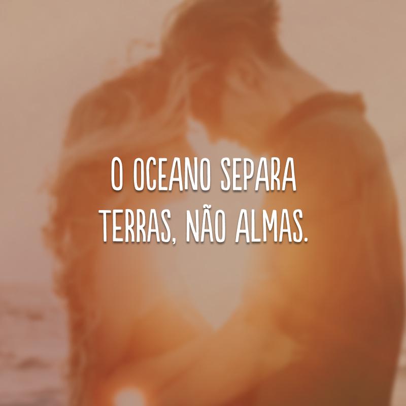O oceano separa terras, não almas.