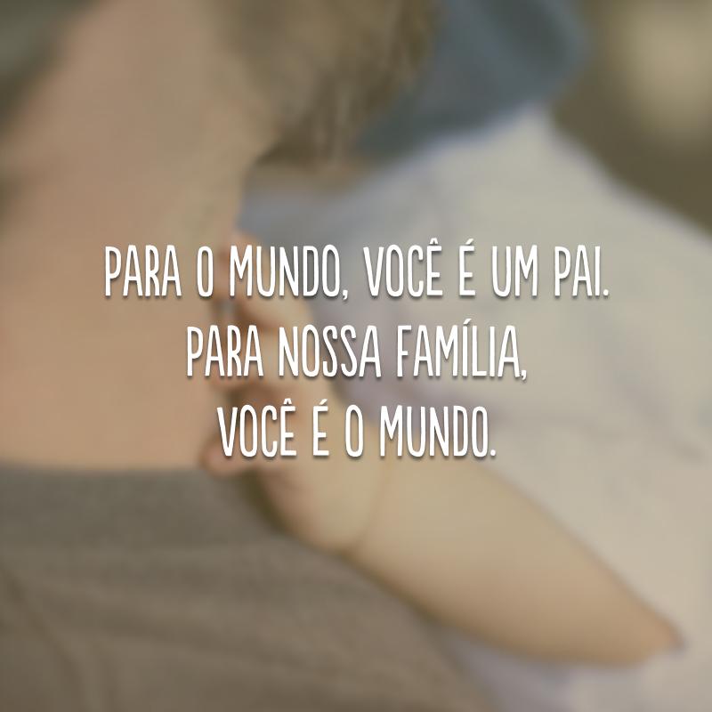 Para o mundo, você é um pai. Para nossa família, você é o mundo.