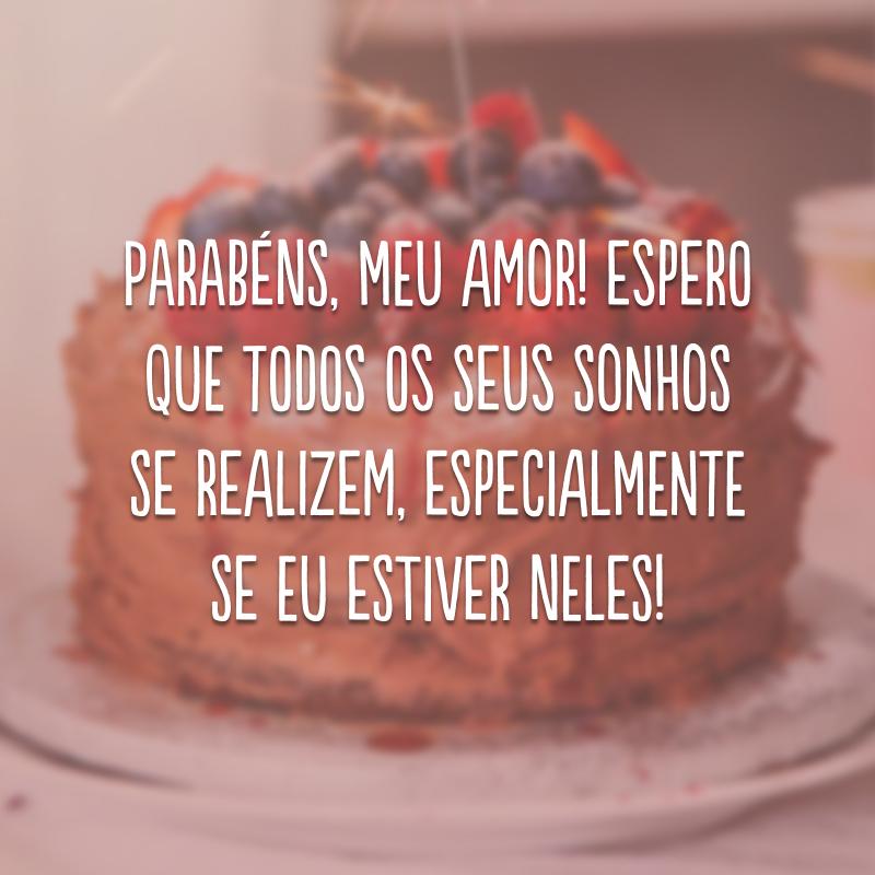 Parabéns, meu amor! Espero que todos os seus sonhos se realizem, especialmente se eu estiver neles!