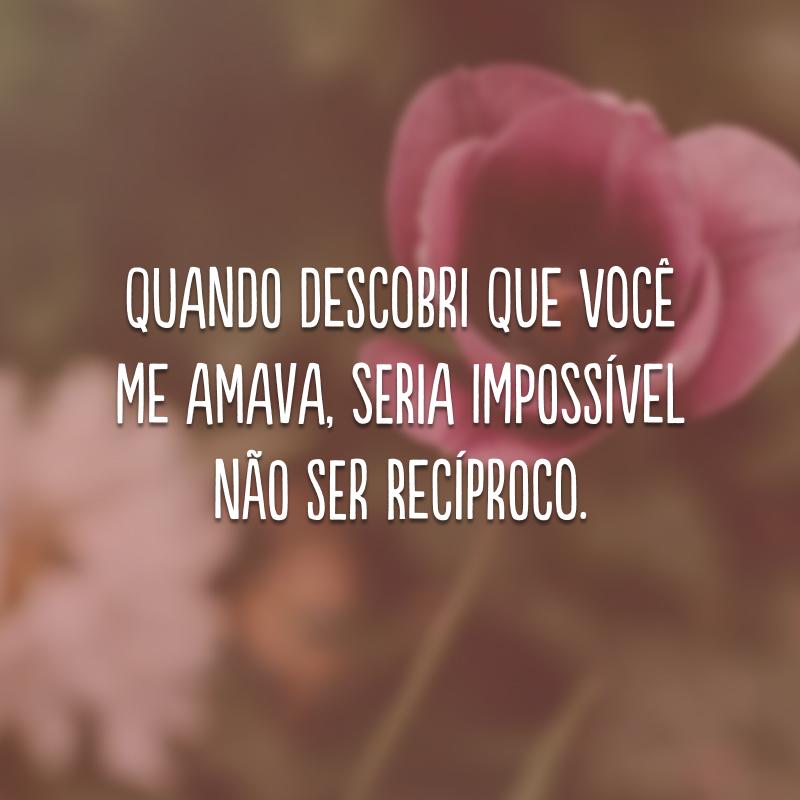 Quando descobri que você me amava, seria impossível não ser recíproco.