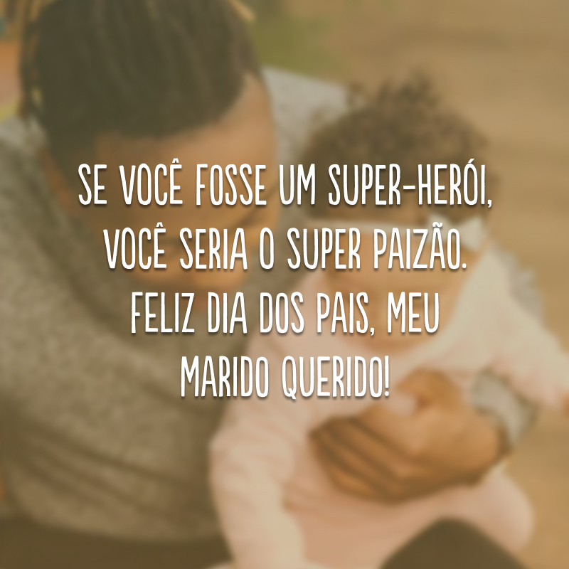 Se você fosse um super-herói, você seria o Super Paizão. Feliz Dia dos Pais, meu marido querido!