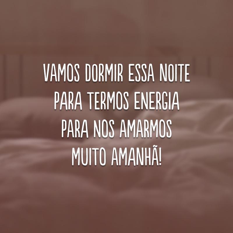 Vamos dormir essa noite para termos energia para nos amarmos muito amanhã!