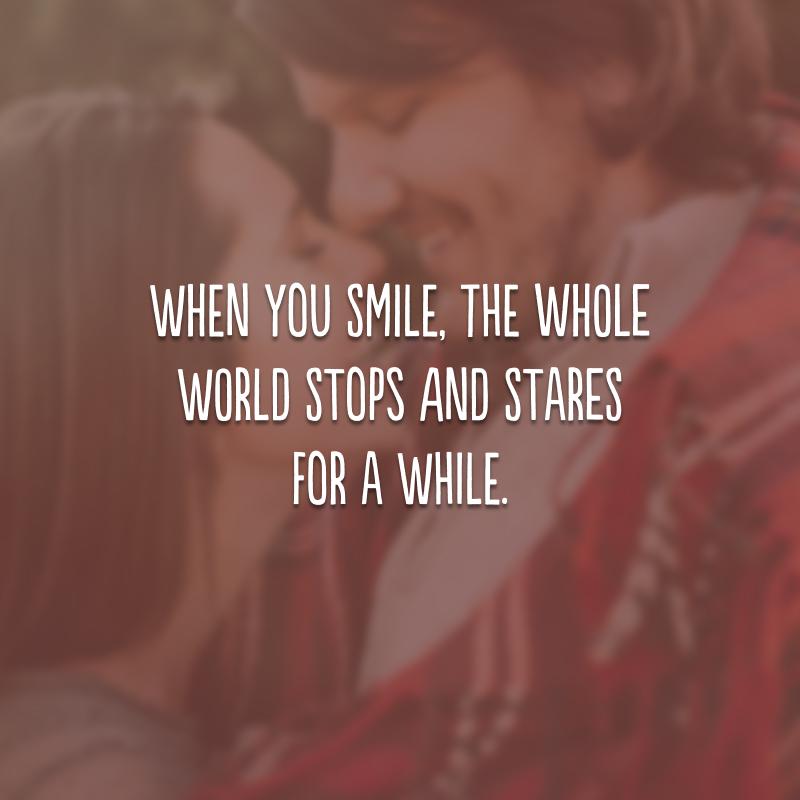 When you smile, the whole world stops and stares for a while. (Quando você sorri, o mundo inteiro para e fica olhando por um tempo.)