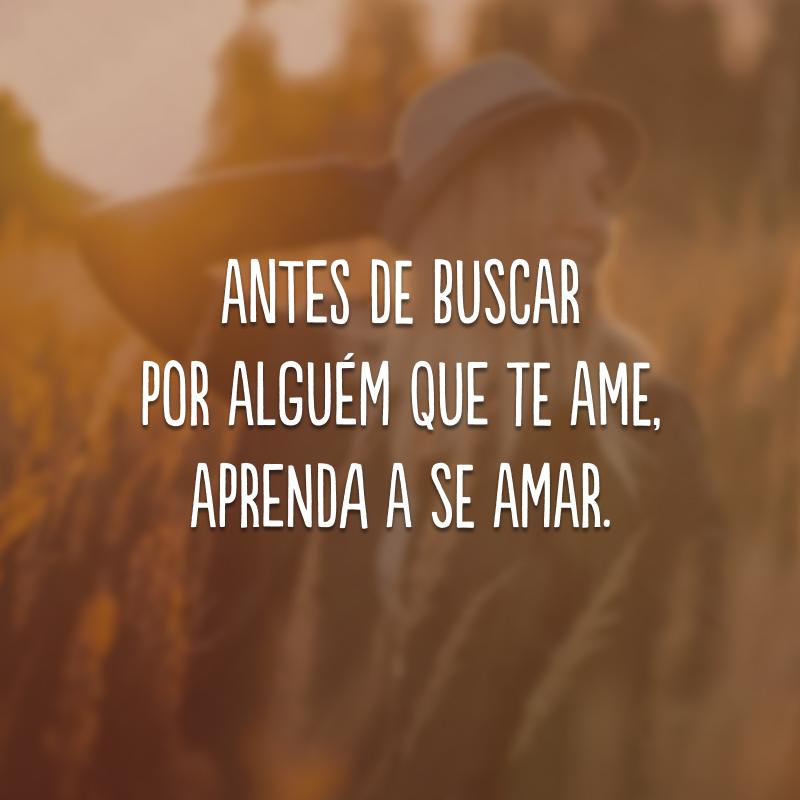 Antes de buscar por alguém que te ame, aprenda a se amar.