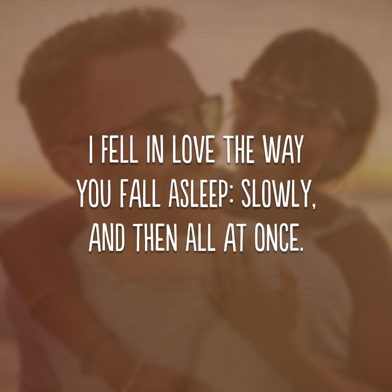 I fell in love the way you fall asleep: slowly, and then all at once.  (Eu me apaixonei do jeito que você dorme: devagar, e de repente.)