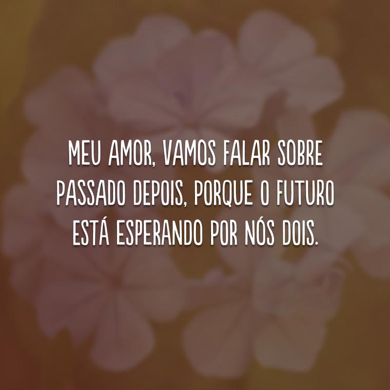 Meu amor, vamos falar sobre passado depois, porque o futuro está esperando por nós dois.