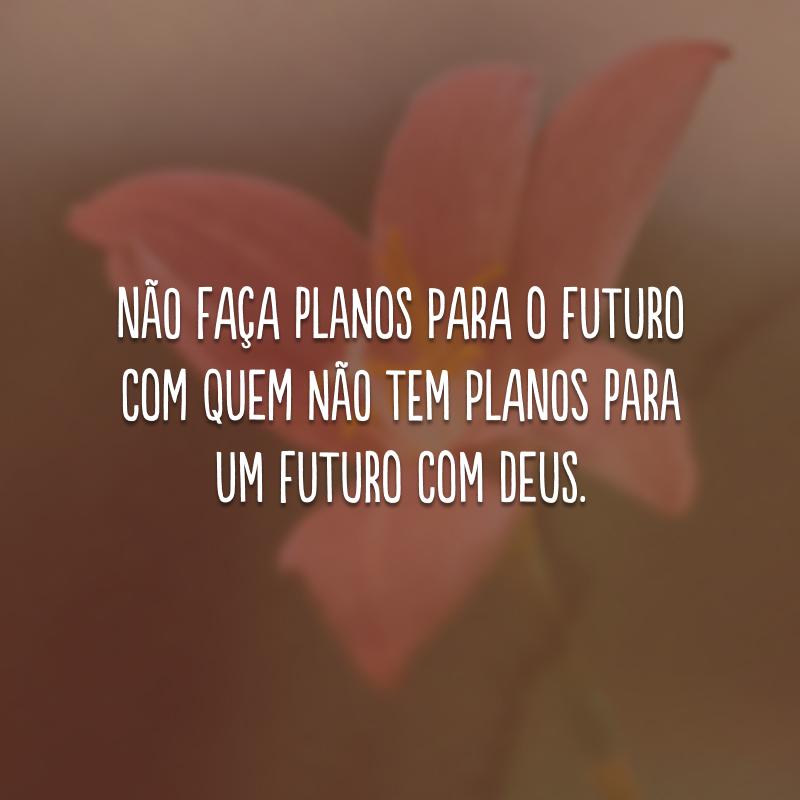 Não faça planos para o futuro com quem não tem planos para um futuro com Deus.
