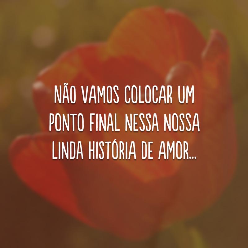 Não vamos colocar um ponto final nessa nossa linda história de amor...