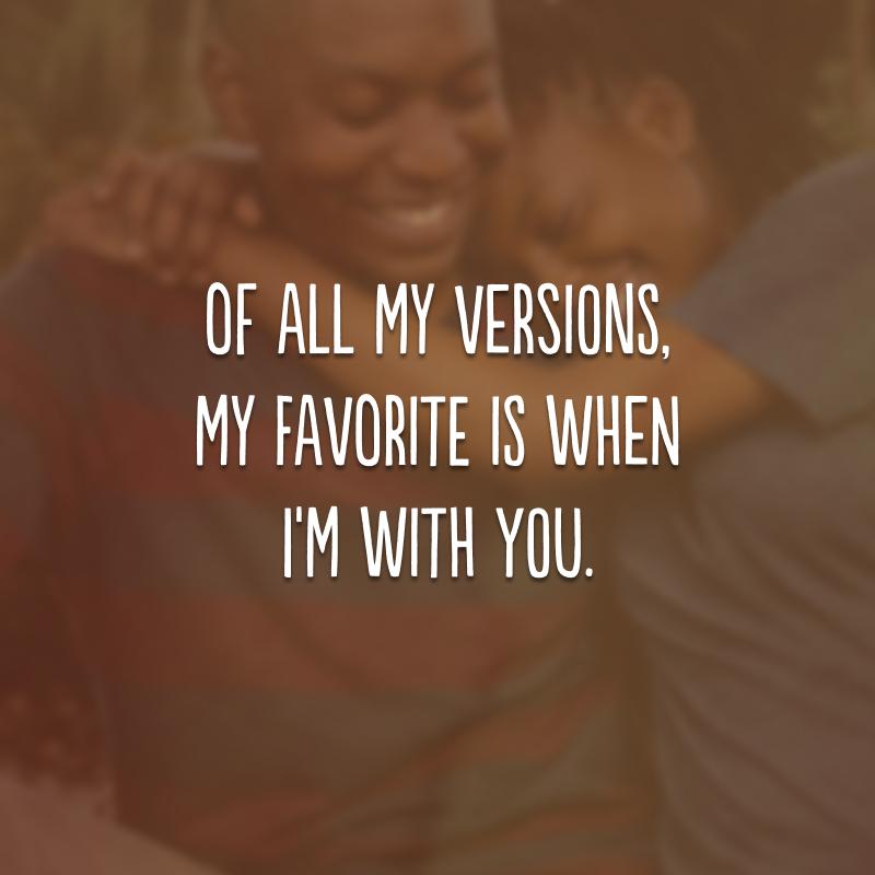Of all my versions, my favorite is when I'm with you. (De todas as minhas versões, a minha favorita é quando estou com você.)