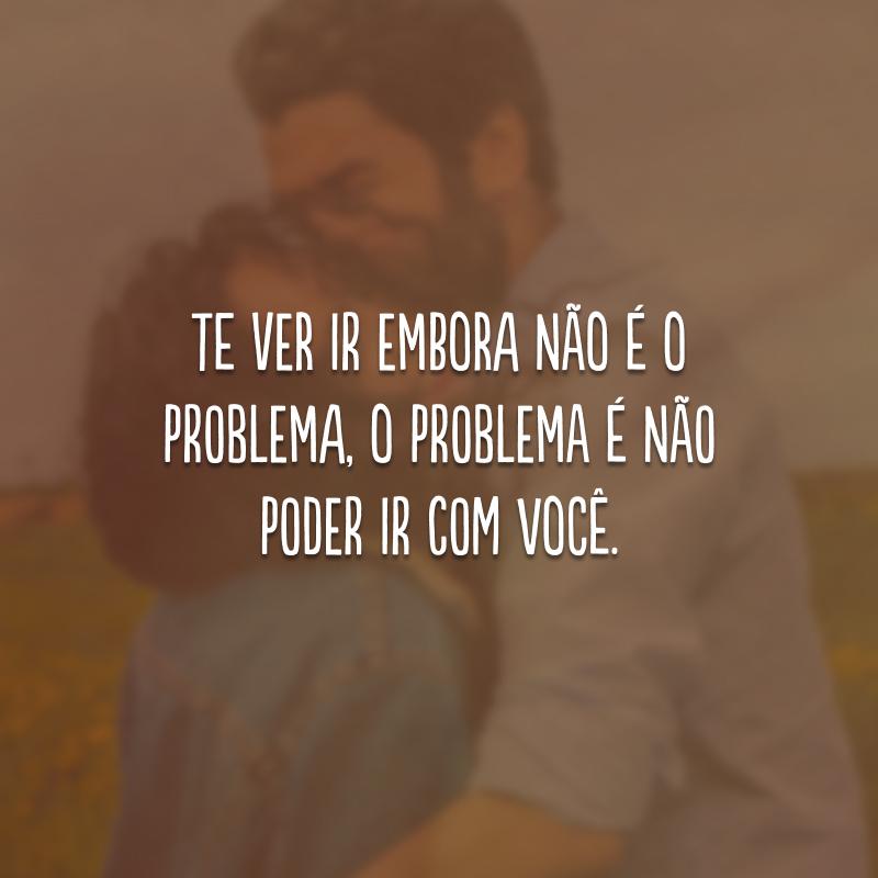 Te ver ir embora não é o problema, o problema é não poder ir com você.