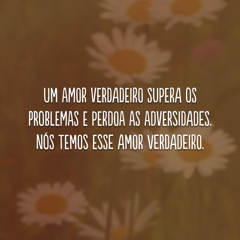 Um amor verdadeiro supera os problemas e perdoa as adversidades. Nós temos esse amor verdadeiro.