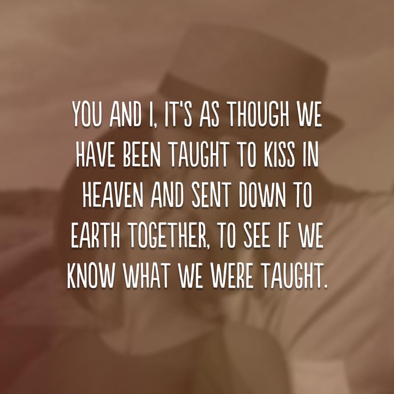You and I, it's as though we have been taught to kiss in heaven and sent down to earth together, to see if we know what we were taught. (Você e eu, é como se tivéssemos sido ensinados a beijar no céu e enviados à terra juntos, para ver se sabemos o que fomos ensinados.)
