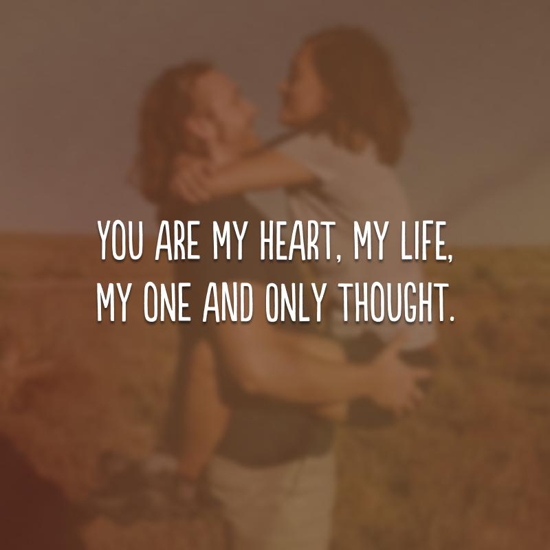 You are my heart, my life, my one and only thought. (Você é meu coração, minha vida, meu único pensamento.)