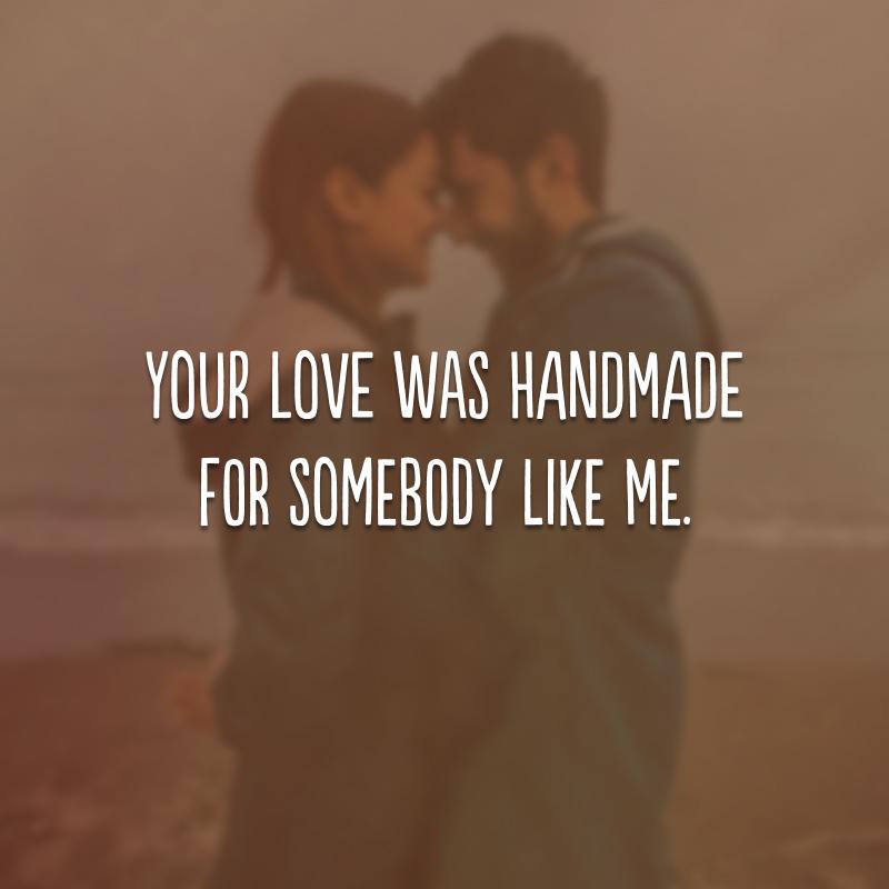 Your love was handmade for somebody like me. (Seu amor foi feito na medida para alguém como eu.)