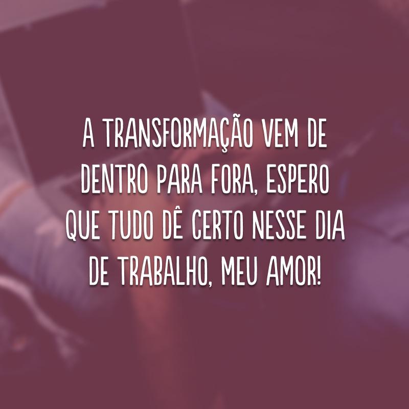 A transformação vem de dentro para fora, espero que tudo dê certo nesse dia de trabalho, meu amor!