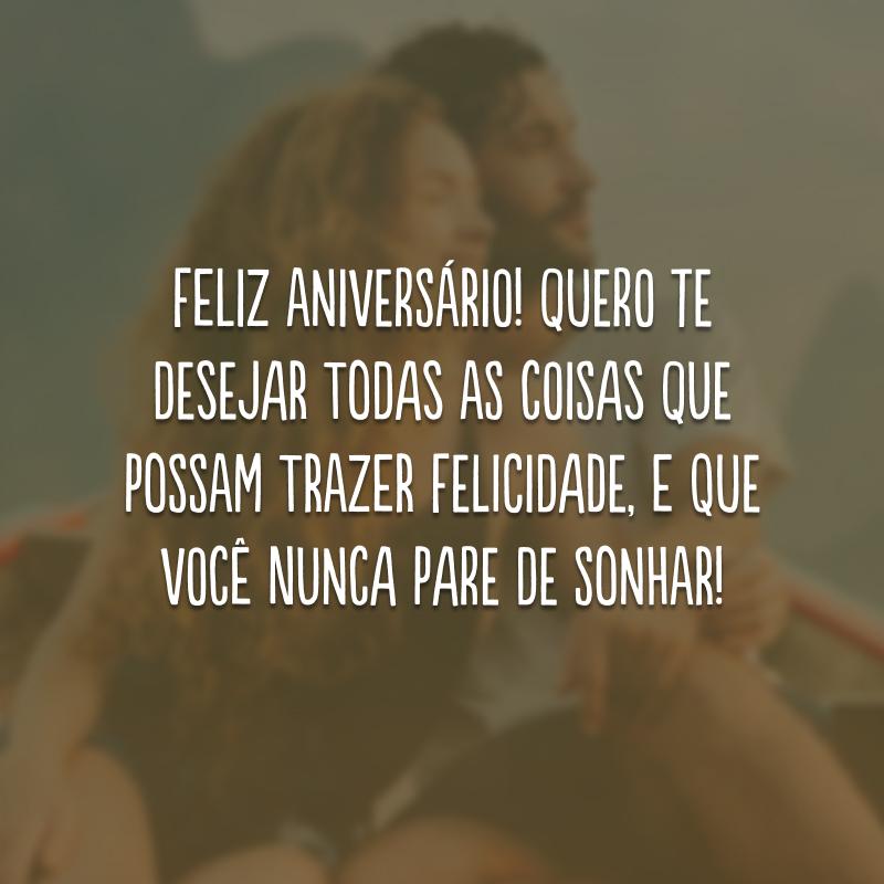 Feliz aniversário! Quero te desejar todas as coisas que possam trazer felicidade, e que você nunca pare de sonhar!